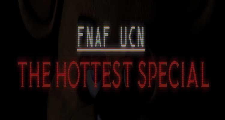 FNAF UCN: The Hottest Specials