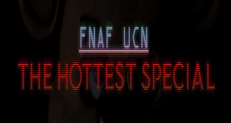 FNAF UCN: The Hottest Specials